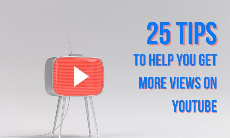 These 25 Tips Will Help You Get More Views on YouTube